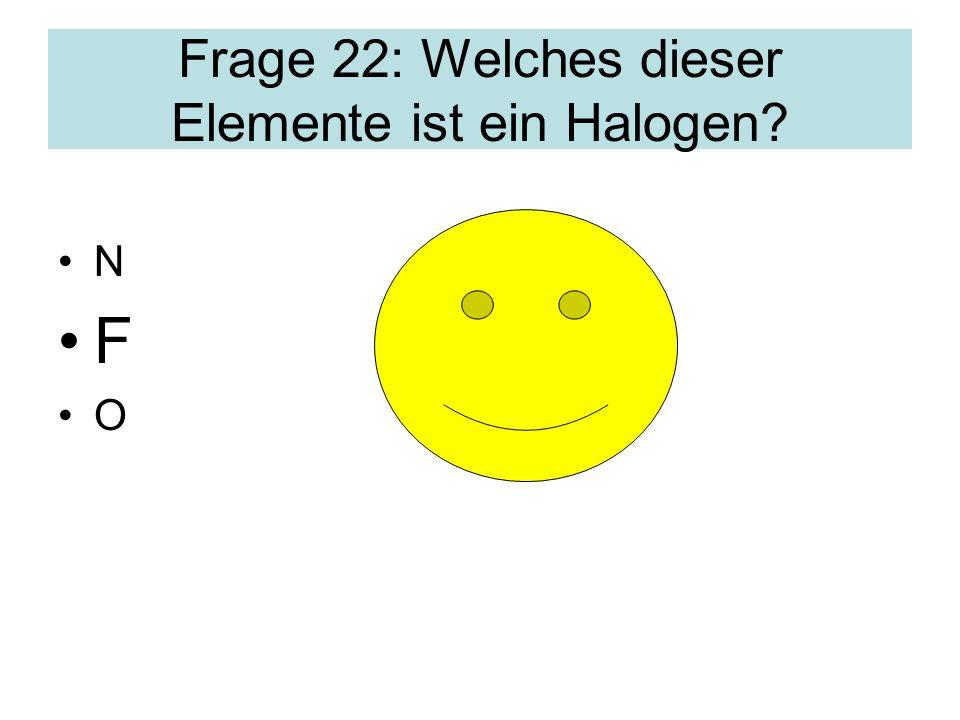 Frage 22: Welches dieser Elemente ist ein Halogen? N F O