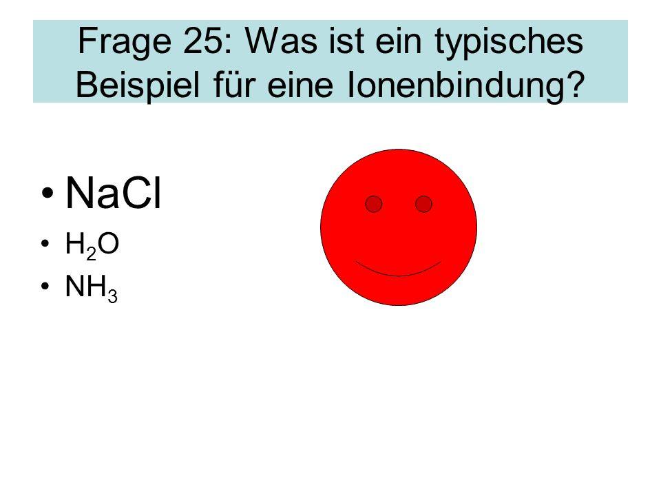 Frage 25: Was ist ein typisches Beispiel für eine Ionenbindung? NaCl H 2 O NH 3