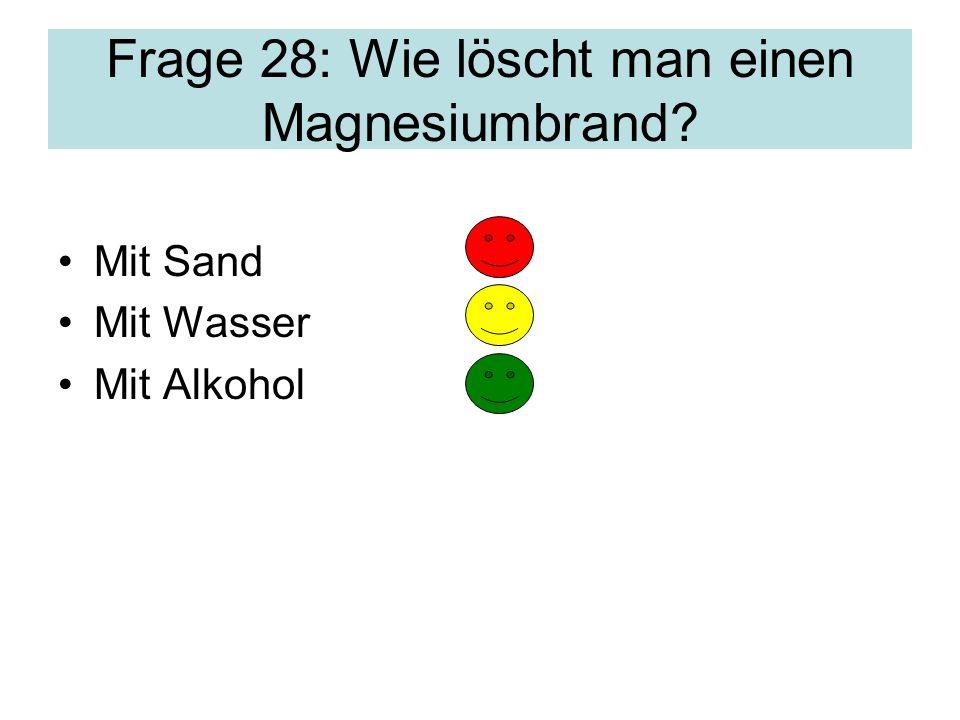 Frage 28: Wie löscht man einen Magnesiumbrand? Mit Sand Mit Wasser Mit Alkohol