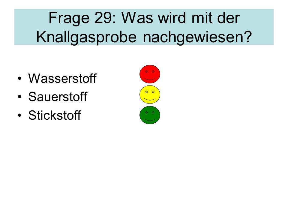 Frage 29: Was wird mit der Knallgasprobe nachgewiesen? Wasserstoff Sauerstoff Stickstoff