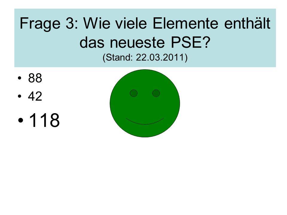 Frage 3: Wie viele Elemente enthält das neueste PSE? (Stand: 22.03.2011) 88 42 118