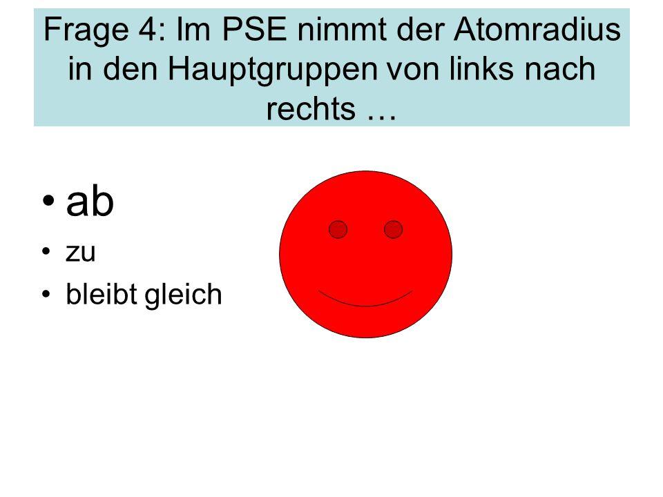 Frage 4: Im PSE nimmt der Atomradius in den Hauptgruppen von links nach rechts … ab zu bleibt gleich