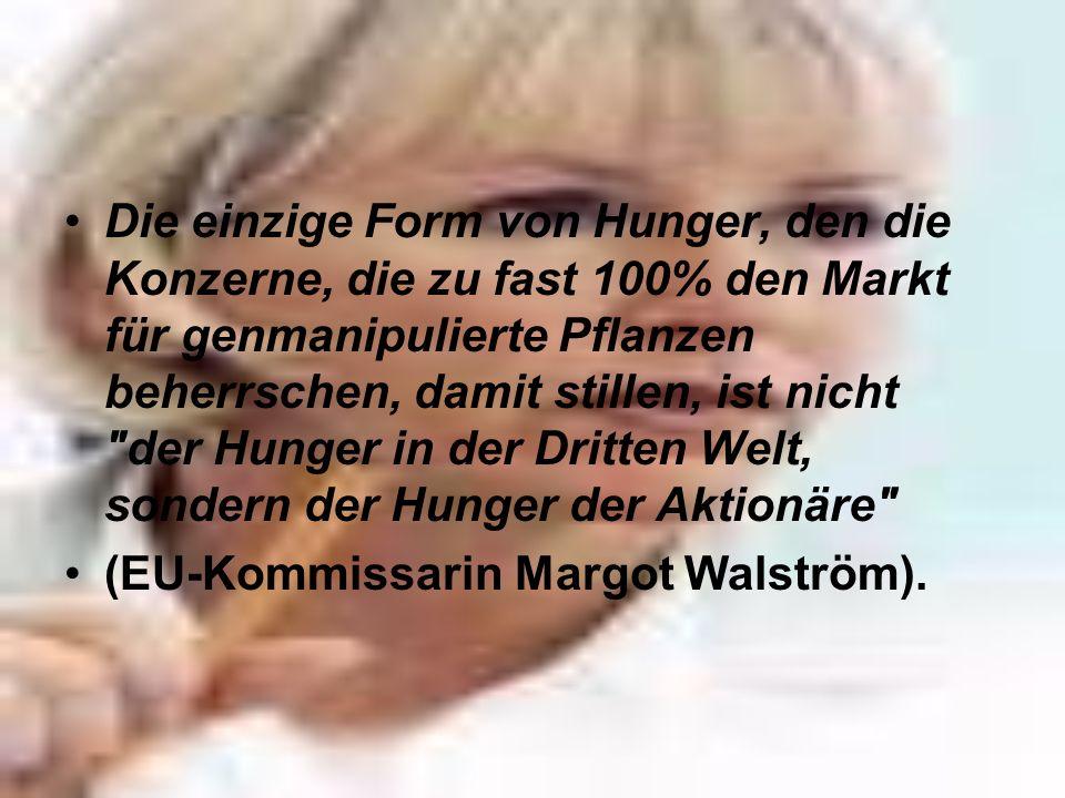 Die einzige Form von Hunger, den die Konzerne, die zu fast 100% den Markt für genmanipulierte Pflanzen beherrschen, damit stillen, ist nicht
