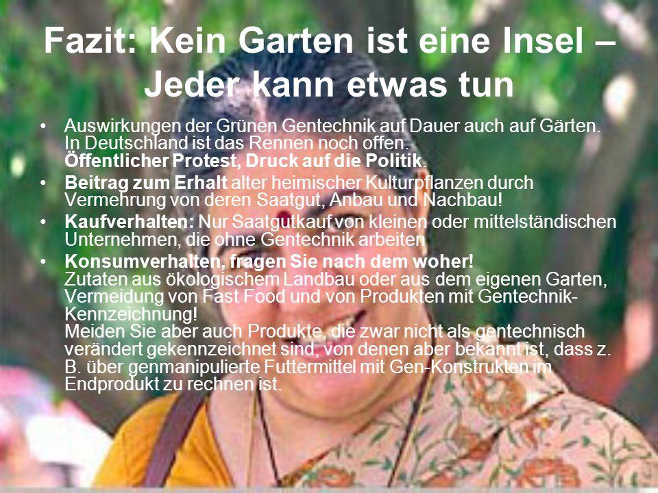 Fazit: Kein Garten ist eine Insel – Jeder kann etwas tun Auswirkungen der Grünen Gentechnik auf Dauer auch auf Gärten. In Deutschland ist das Rennen n