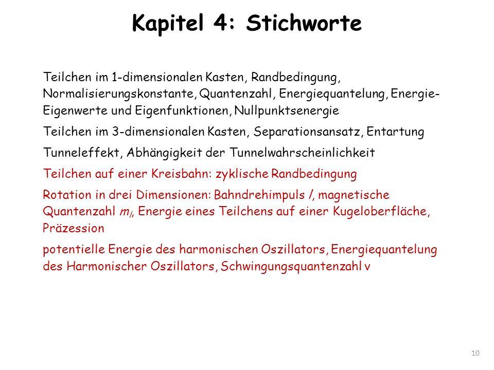 Kapitel 4: Stichworte 10 Teilchen im 1-dimensionalen Kasten, Randbedingung, Normalisierungskonstante, Quantenzahl, Energiequantelung, Energie- Eigenwe