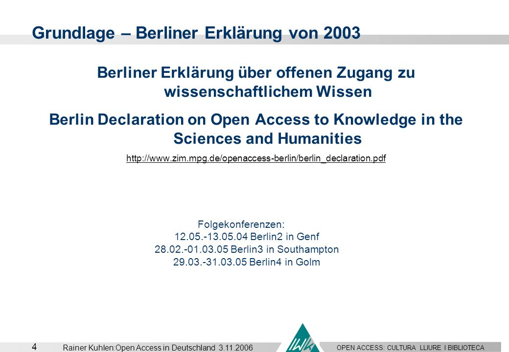 OPEN ACCESS: CULTURA LLIURE I BIBLIOTECA 4 Rainer Kuhlen:Open Access in Deutschland 3.11.2006 Grundlage – Berliner Erklärung von 2003 Berliner Erkläru