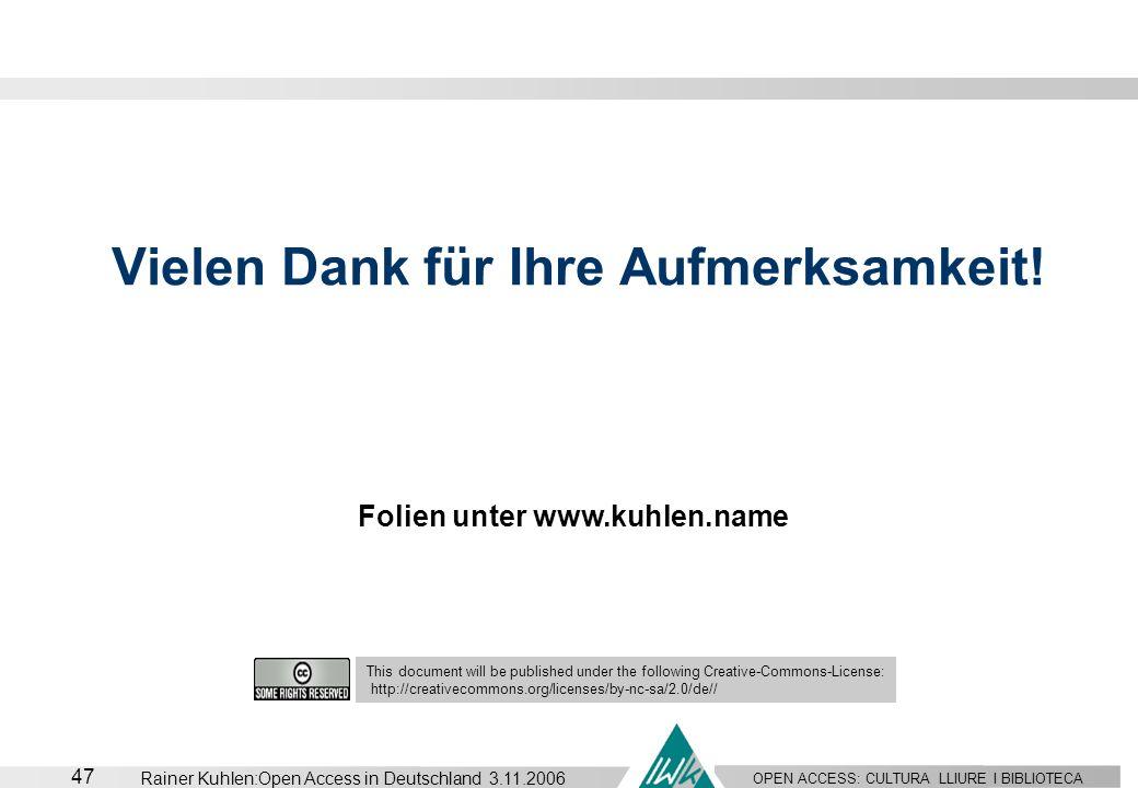 OPEN ACCESS: CULTURA LLIURE I BIBLIOTECA 47 Rainer Kuhlen:Open Access in Deutschland 3.11.2006 Vielen Dank für Ihre Aufmerksamkeit! This document will