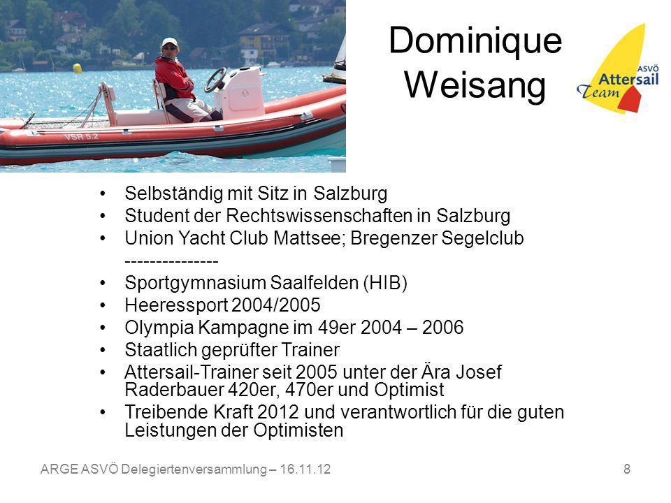 ARGE ASVÖ Delegiertenversammlung – 16.11.128 Dominique Weisang Selbständig mit Sitz in Salzburg Student der Rechtswissenschaften in Salzburg Union Yacht Club Mattsee; Bregenzer Segelclub --------------- Sportgymnasium Saalfelden (HIB) Heeressport 2004/2005 Olympia Kampagne im 49er 2004 – 2006 Staatlich geprüfter Trainer Attersail-Trainer seit 2005 unter der Ära Josef Raderbauer 420er, 470er und Optimist Treibende Kraft 2012 und verantwortlich für die guten Leistungen der Optimisten