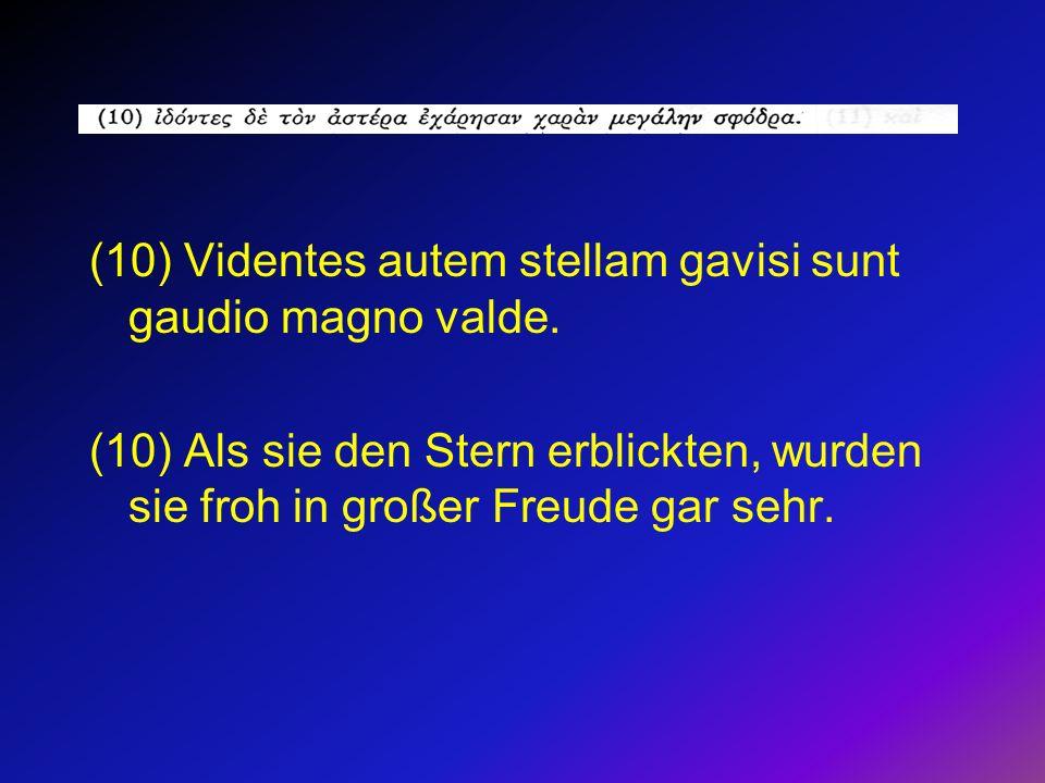 (10) Videntes autem stellam gavisi sunt gaudio magno valde. (10) Als sie den Stern erblickten, wurden sie froh in großer Freude gar sehr.