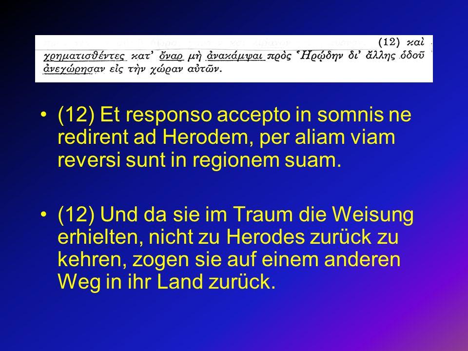 (12) Et responso accepto in somnis ne redirent ad Herodem, per aliam viam reversi sunt in regionem suam. (12) Und da sie im Traum die Weisung erhielte