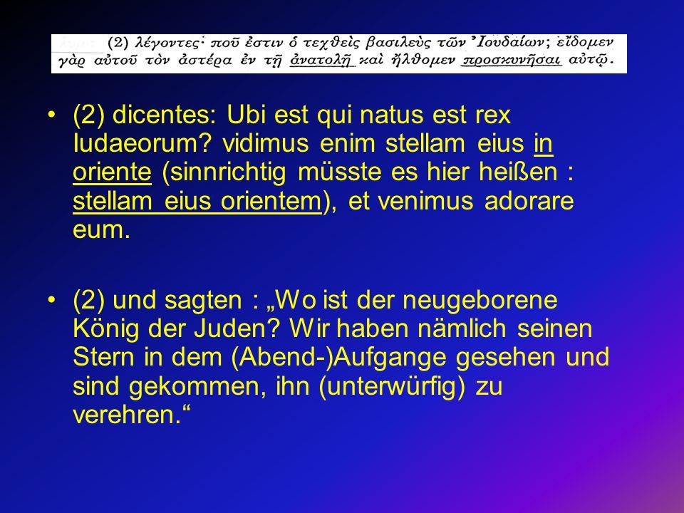 (2) dicentes: Ubi est qui natus est rex Iudaeorum? vidimus enim stellam eius in oriente (sinnrichtig müsste es hier heißen : stellam eius orientem), e