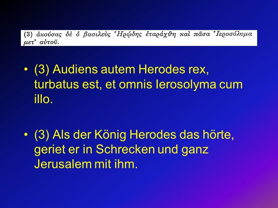 (3) Audiens autem Herodes rex, turbatus est, et omnis Ierosolyma cum illo. (3) Als der König Herodes das hörte, geriet er in Schrecken und ganz Jerusa