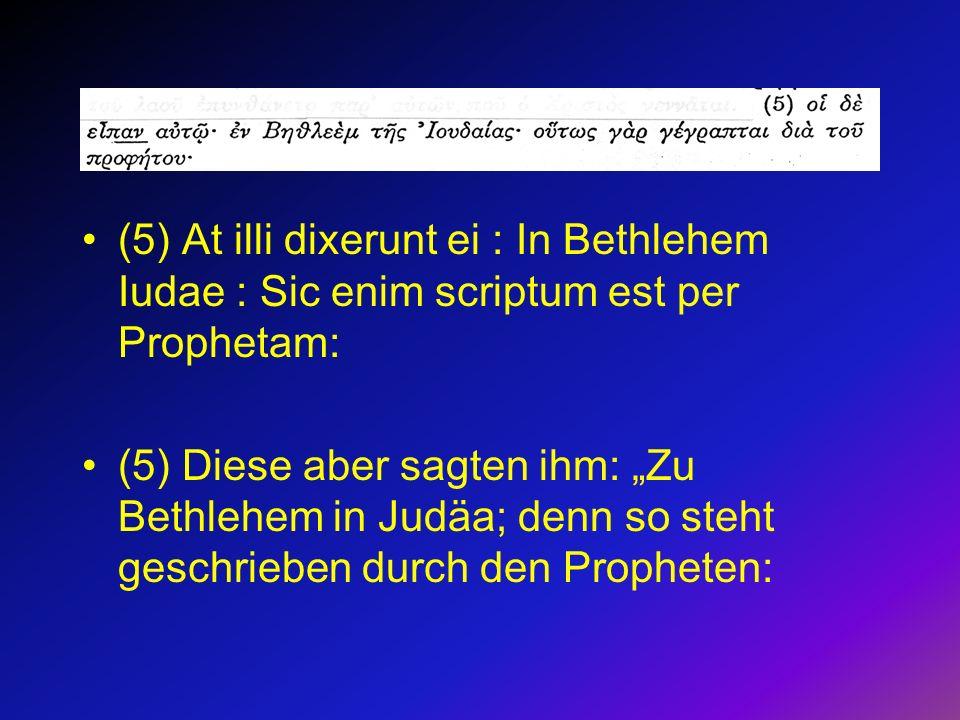 (5) At illi dixerunt ei : In Bethlehem Iudae : Sic enim scriptum est per Prophetam: (5) Diese aber sagten ihm: Zu Bethlehem in Judäa; denn so steht ge