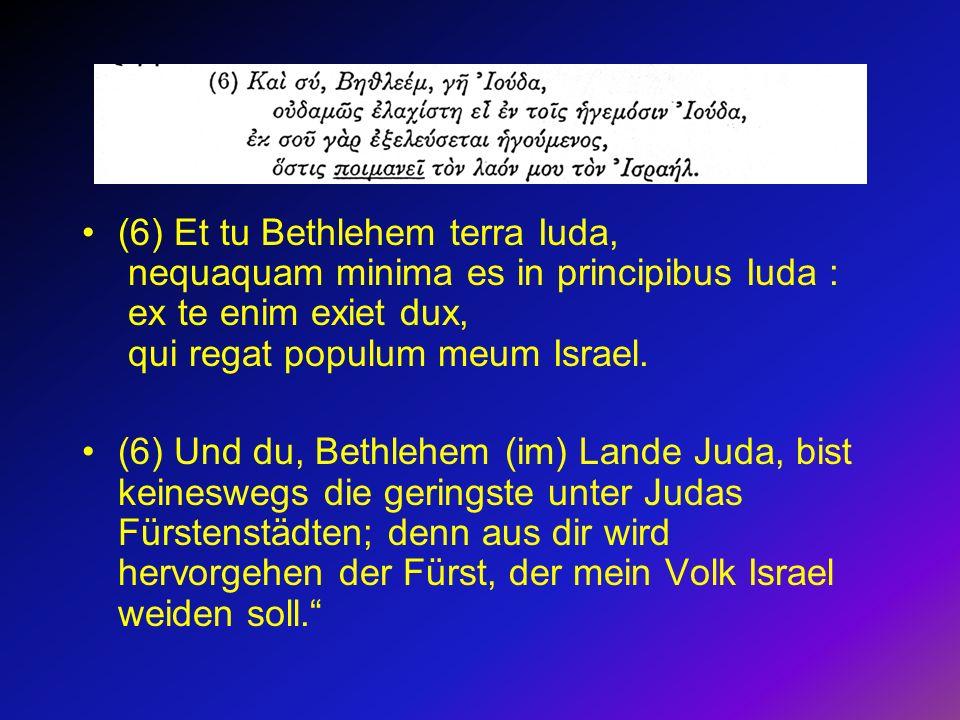 (6) Et tu Bethlehem terra Iuda, nequaquam minima es in principibus Iuda : ex te enim exiet dux, qui regat populum meum Israel. (6) Und du, Bethlehem (