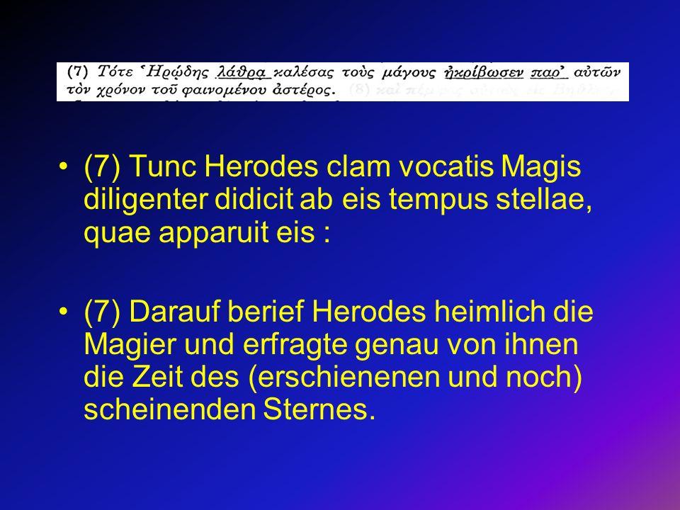 (7) Tunc Herodes clam vocatis Magis diligenter didicit ab eis tempus stellae, quae apparuit eis : (7) Darauf berief Herodes heimlich die Magier und er