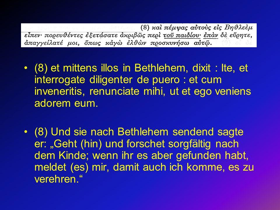 (8) et mittens illos in Bethlehem, dixit : Ite, et interrogate diligenter de puero : et cum inveneritis, renunciate mihi, ut et ego veniens adorem eum