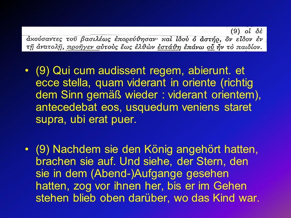(9) Qui cum audissent regem, abierunt. et ecce stella, quam viderant in oriente (richtig dem Sinn gemäß wieder : viderant orientem), antecedebat eos,