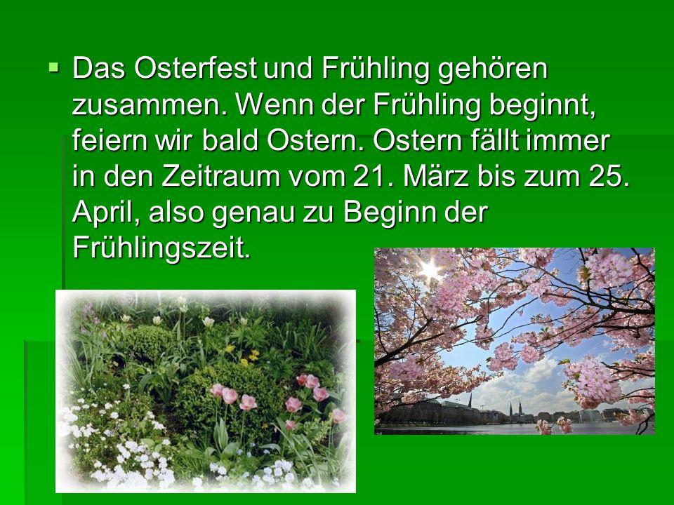 Das Osterfest und Frühling gehören zusammen. Wenn der Frühling beginnt, feiern wir bald Ostern. Ostern fällt immer in den Zeitraum vom 21. März bis zu
