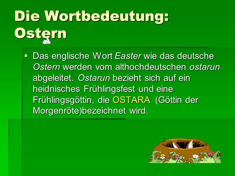 Die Wortbedeutung: Ostern Das englische Wort Easter wie das deutsche Ostern werden vom althochdeutschen ostarun abgeleitet. Ostarun bezieht sich auf e