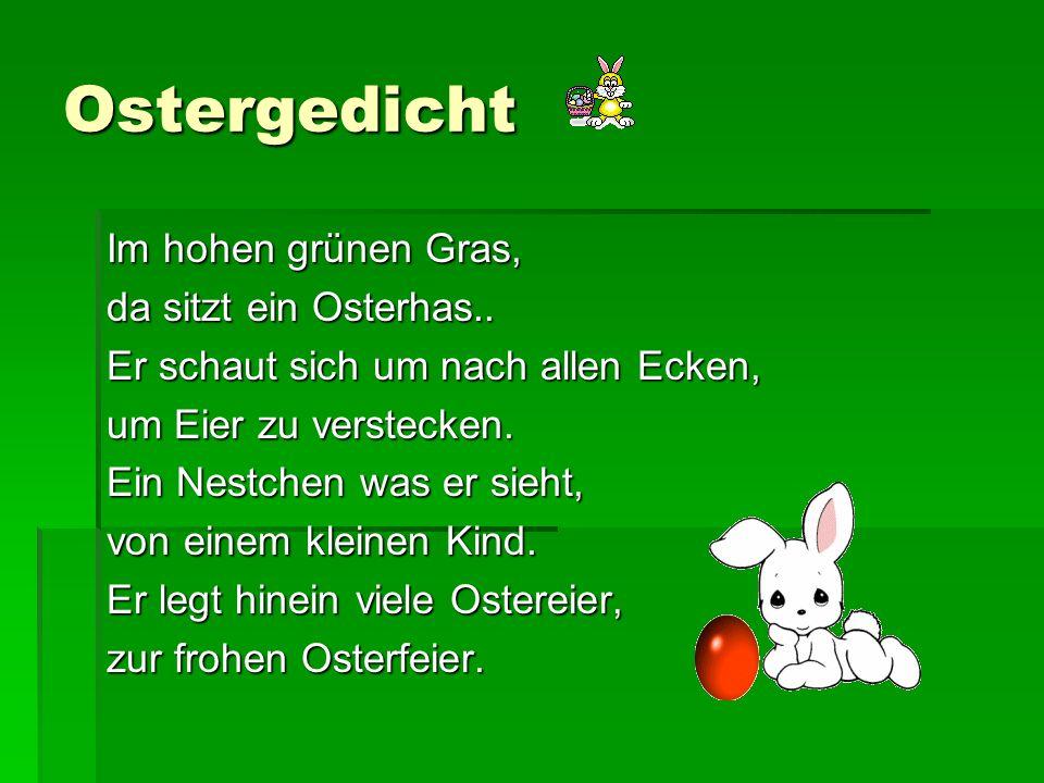 Ostergedicht Im hohen grünen Gras, da sitzt ein Osterhas.. Er schaut sich um nach allen Ecken, um Eier zu verstecken. Ein Nestchen was er sieht, von e