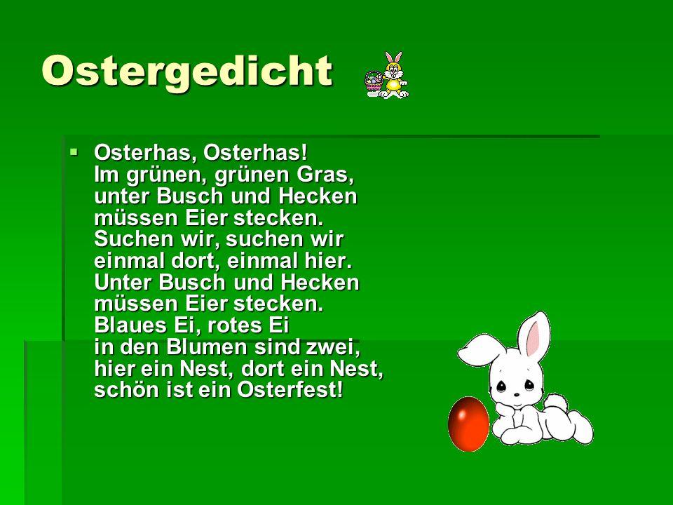 Ostergedicht Osterhas, Osterhas! Im grünen, grünen Gras, unter Busch und Hecken müssen Eier stecken. Suchen wir, suchen wir einmal dort, einmal hier.