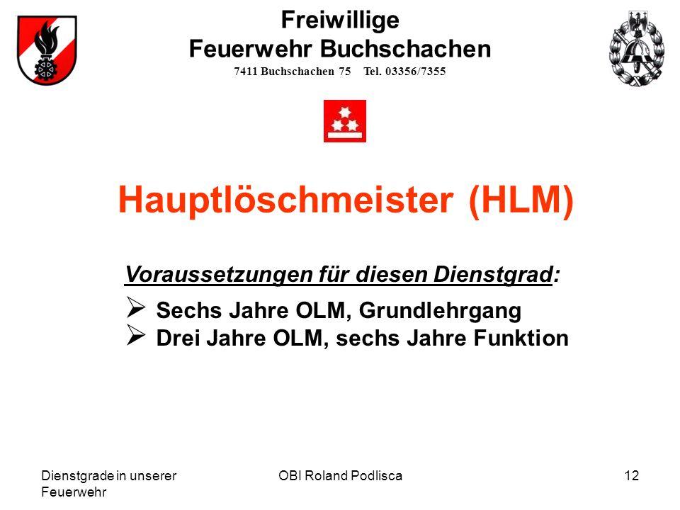 Dienstgrade in unserer Feuerwehr OBI Roland Podlisca12 Hauptlöschmeister (HLM) Freiwillige Feuerwehr Buchschachen 7411 Buchschachen 75 Tel. 03356/7355