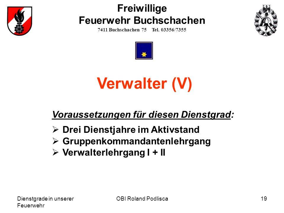 Dienstgrade in unserer Feuerwehr OBI Roland Podlisca19 Freiwillige Feuerwehr Buchschachen 7411 Buchschachen 75 Tel. 03356/7355 Verwalter (V) Vorausset