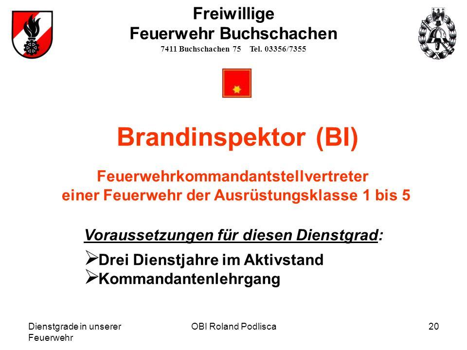 Dienstgrade in unserer Feuerwehr OBI Roland Podlisca20 Freiwillige Feuerwehr Buchschachen 7411 Buchschachen 75 Tel. 03356/7355 Brandinspektor (BI) Vor