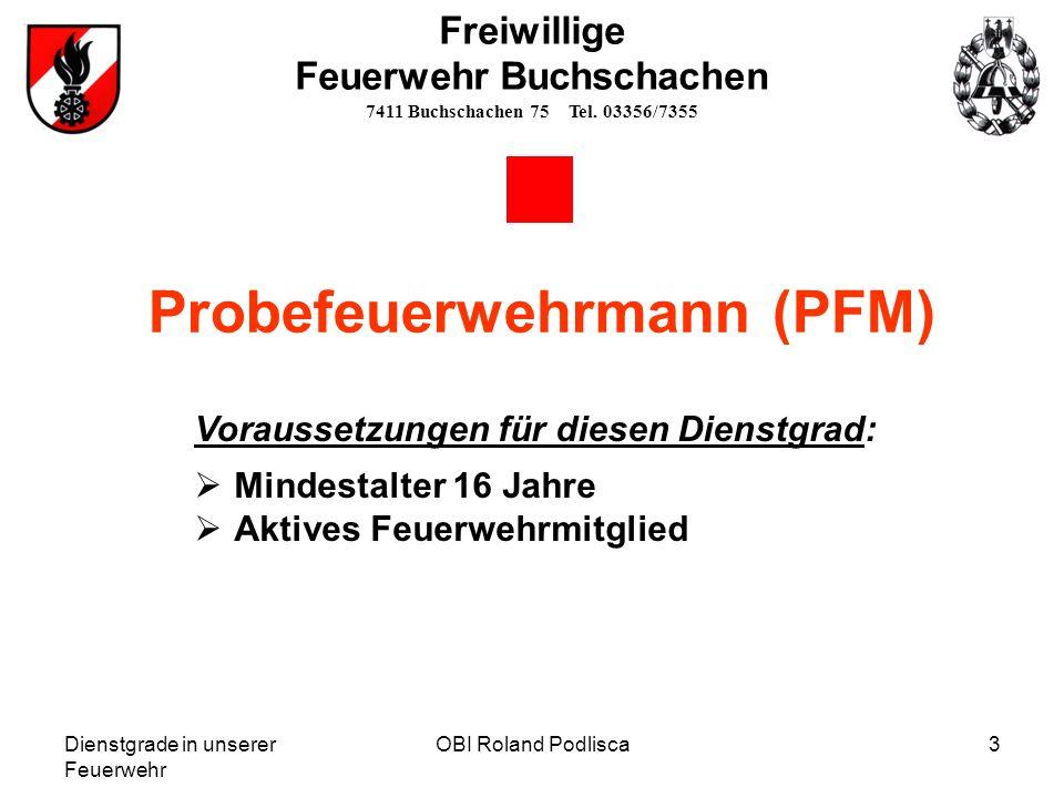 OBI Roland Podlisca3 Freiwillige Feuerwehr Buchschachen 7411 Buchschachen 75 Tel. 03356/7355 Probefeuerwehrmann (PFM) Voraussetzungen für diesen Diens