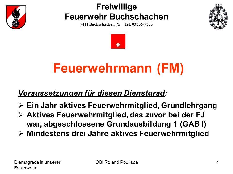 Dienstgrade in unserer Feuerwehr OBI Roland Podlisca4 Freiwillige Feuerwehr Buchschachen 7411 Buchschachen 75 Tel. 03356/7355 Feuerwehrmann (FM) Vorau
