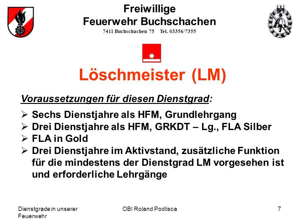 Dienstgrade in unserer Feuerwehr OBI Roland Podlisca7 Freiwillige Feuerwehr Buchschachen 7411 Buchschachen 75 Tel. 03356/7355 Löschmeister (LM) Voraus