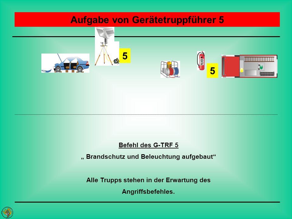 Aufgabe von Gerätetruppführer 5 5 Befehl des G-TRF 5 Brandschutz und Beleuchtung aufgebaut Alle Trupps stehen in der Erwartung des Angriffsbefehles. 5