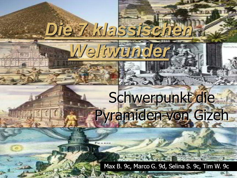 Die 7 klassischen Weltwunder Schwerpunkt die Pyramiden von Gizeh Max B. 9c, Marco G. 9d, Selina S. 9c, Tim W. 9c