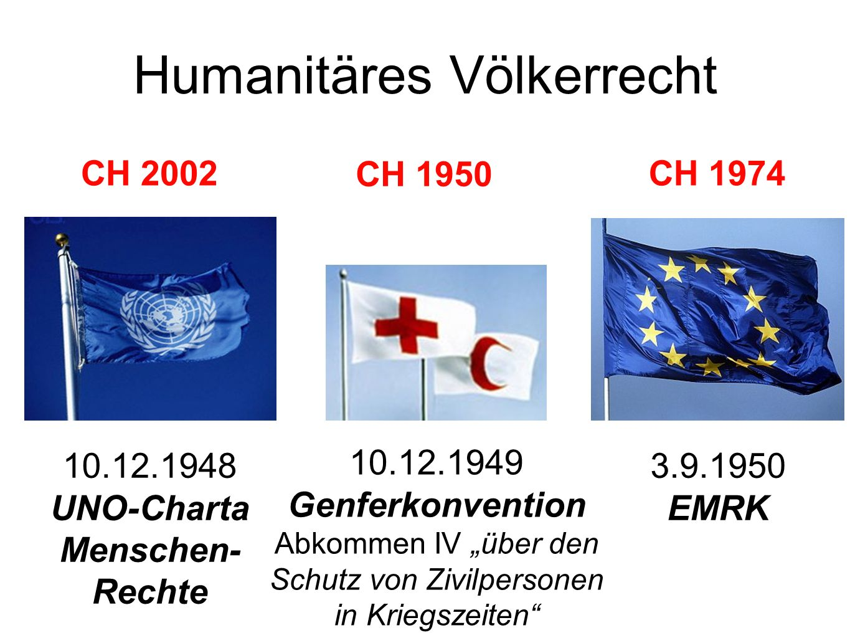 Humanitäres Völkerrecht 10.12.1948 UNO-Charta Menschen- Rechte 10.12.1949 Genferkonvention Abkommen IV über den Schutz von Zivilpersonen in Kriegszeiten 3.9.1950 EMRK CH 1950 CH 1974CH 2002