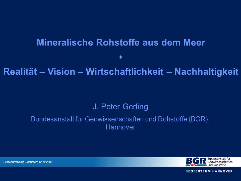 Mineralische Rohstoffe aus dem Meer Realität – Vision – Wirtschaftlichkeit – Nachhaltigkeit J. Peter Gerling Bundesanstalt für Geowissenschaften und R