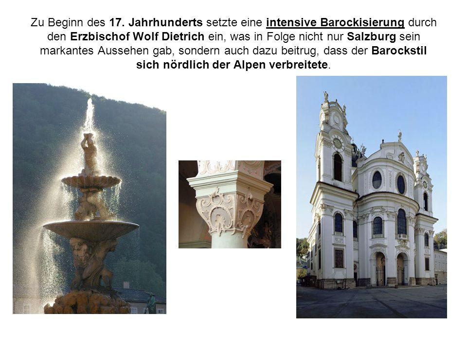 Zu Beginn des 17. Jahrhunderts setzte eine intensive Barockisierung durch den Erzbischof Wolf Dietrich ein, was in Folge nicht nur Salzburg sein marka