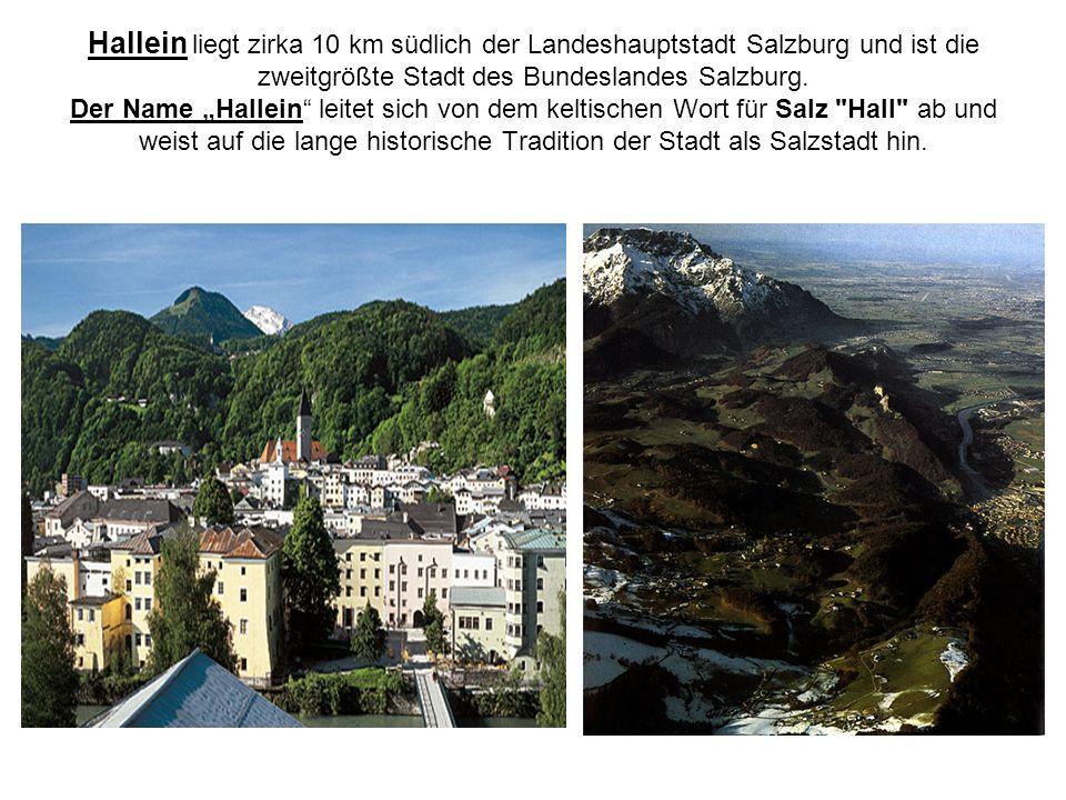 Hallein liegt zirka 10 km südlich der Landeshauptstadt Salzburg und ist die zweitgrößte Stadt des Bundeslandes Salzburg. Der Name Hallein leitet sich