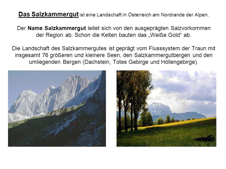 Das Salzkammergut ist eine Landschaft in Österreich am Nordrande der Alpen. Der Name Salzkammergut leitet sich von den ausgeprägten Salzvorkommen der