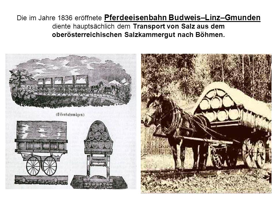 Die im Jahre 1836 eröffnete Pferdeeisenbahn Budweis–Linz–Gmunden diente hauptsächlich dem Transport von Salz aus dem oberösterreichischen Salzkammergu