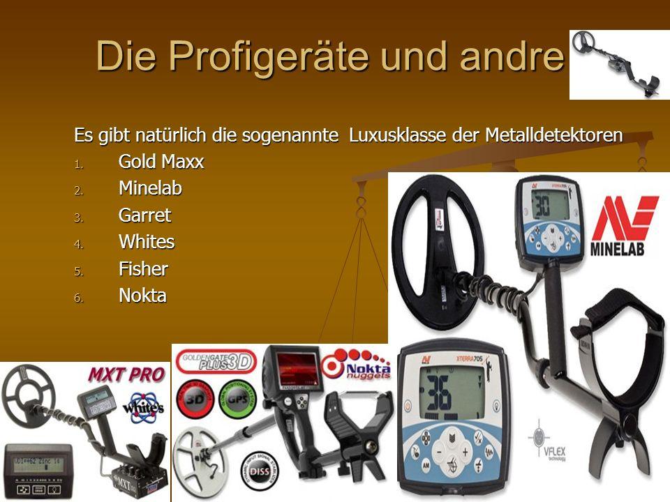 Die Profigeräte und andre Es gibt natürlich die sogenannte Luxusklasse der Metalldetektoren 1. Gold Maxx 2. Minelab 3. Garret 4. Whites 5. Fisher 6. N