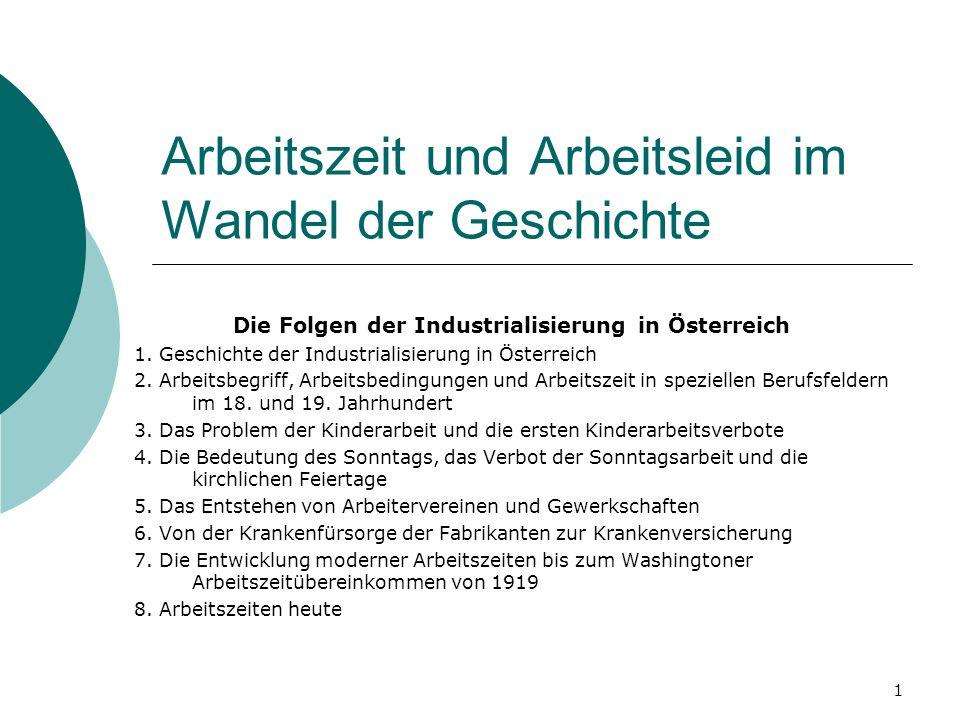 1 Arbeitszeit und Arbeitsleid im Wandel der Geschichte Die Folgen der Industrialisierung in Österreich 1. Geschichte der Industrialisierung in Österre