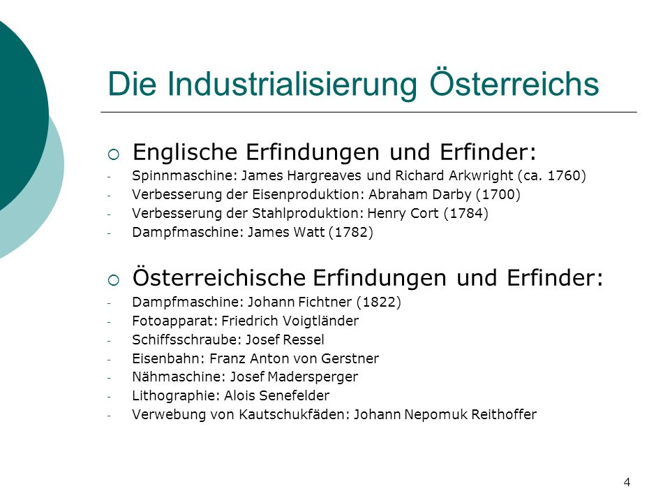 4 Die Industrialisierung Österreichs Englische Erfindungen und Erfinder: - Spinnmaschine: James Hargreaves und Richard Arkwright (ca. 1760) - Verbesse