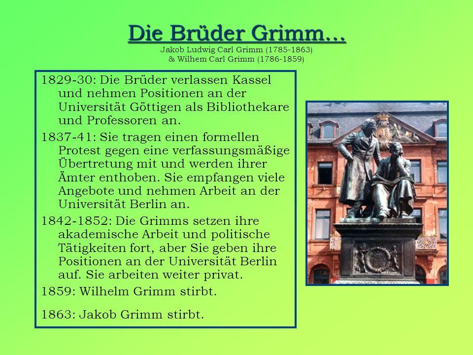 Die Brüder Grimm… Die Brüder Grimm… Jakob Ludwig Carl Grimm (1785-1863) & Wilhem Carl Grimm (1786-1859) 1829-30: Die Brüder verlassen Kassel und nehmen Positionen an der Universität Göttigen als Bibliothekare und Professoren an.