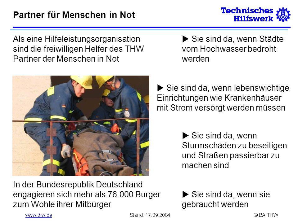 Partner für Menschen in Not Als eine Hilfeleistungsorganisation sind die freiwilligen Helfer des THW Partner der Menschen in Not In der Bundesrepublik Deutschland engagieren sich mehr als 76.000 Bürger zum Wohle ihrer Mitbürger Sie sind da, wenn Städte vom Hochwasser bedroht werden Sie sind da, wenn lebenswichtige Einrichtungen wie Krankenhäuser mit Strom versorgt werden müssen Sie sind da, wenn Sturmschäden zu beseitigen und Straßen passierbar zu machen sind Sie sind da, wenn sie gebraucht werden