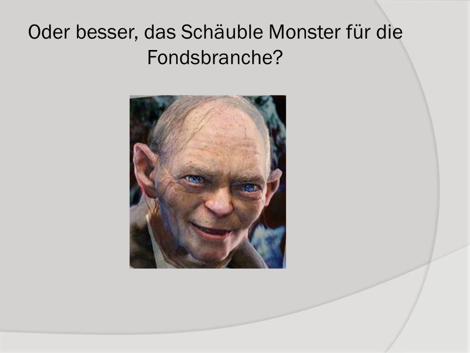 Oder besser, das Schäuble Monster für die Fondsbranche?