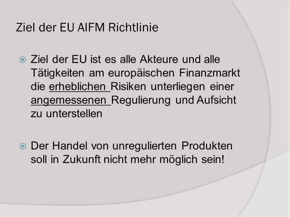 Ziel der EU AIFM Richtlinie Ziel der EU ist es alle Akteure und alle Tätigkeiten am europäischen Finanzmarkt die erheblichen Risiken unterliegen einer