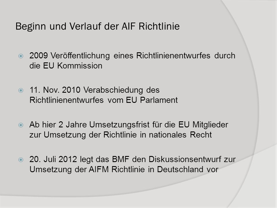Beginn und Verlauf der AIF Richtlinie 2009 Veröffentlichung eines Richtlinienentwurfes durch die EU Kommission 11. Nov. 2010 Verabschiedung des Richtl