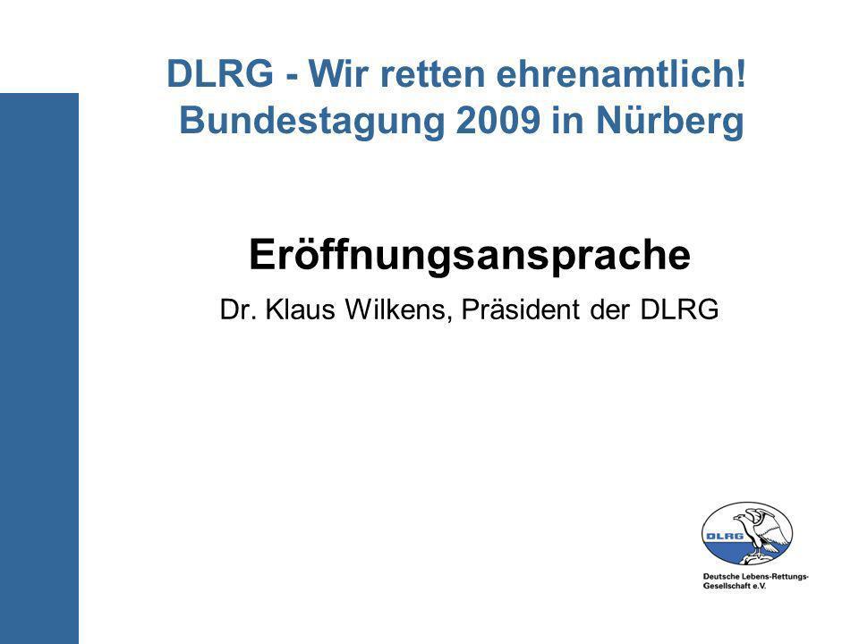 DLRG - Wir retten ehrenamtlich! Bundestagung 2009 in Nürberg Eröffnungsansprache Dr. Klaus Wilkens, Präsident der DLRG