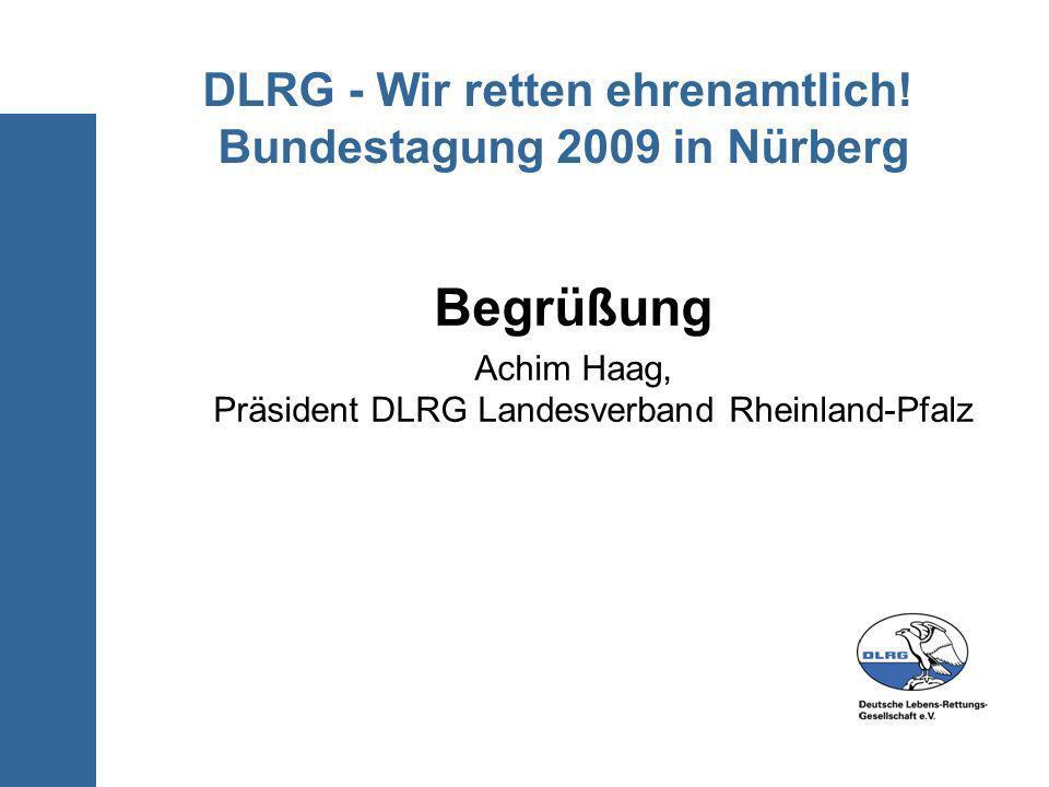 DLRG - Wir retten ehrenamtlich! Bundestagung 2009 in Nürberg Begrüßung Achim Haag, Präsident DLRG Landesverband Rheinland-Pfalz