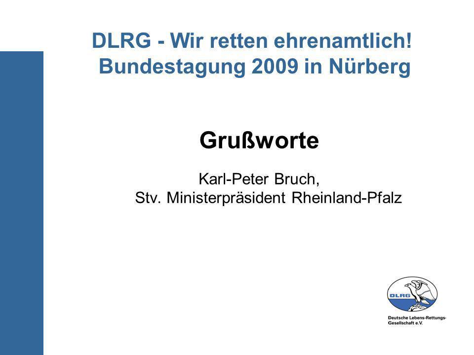 DLRG - Wir retten ehrenamtlich! Bundestagung 2009 in Nürberg Grußworte Karl-Peter Bruch, Stv. Ministerpräsident Rheinland-Pfalz